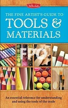 Fine Artist's Guide to Tools & Materials, The: An essential reference for understanding and using the tools of the trade
