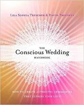 Conscious Wedding Handbook, The: How to Create Authentic Ceremonies That Express Your Love