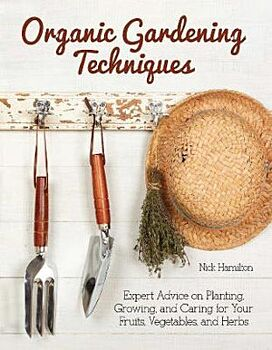 Organic Gardening Techniques: The Essential Guide to Planting, Growing and Care of Your Fruits, Vegetables, and Herbs